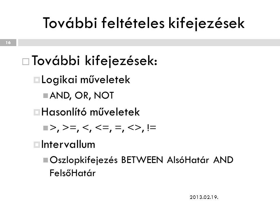További feltételes kifejezések  További kifejezések:  Logikai műveletek AND, OR, NOT  Hasonlító műveletek >, >=,, !=  Intervallum Oszlopkifejezés BETWEEN AlsóHatár AND FelsőHatár 2013.02.19.