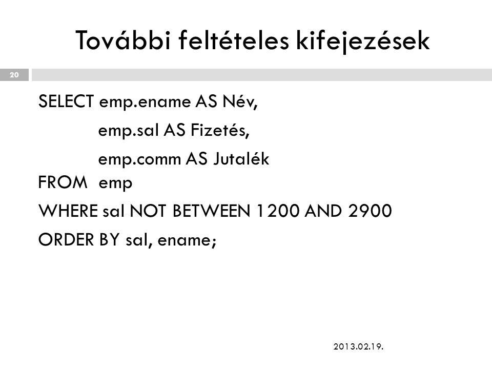 További feltételes kifejezések SELECT emp.ename AS Név, emp.sal AS Fizetés, emp.comm AS Jutalék FROM emp WHERE sal NOT BETWEEN 1200 AND 2900 ORDER BY sal, ename; 2013.02.19.