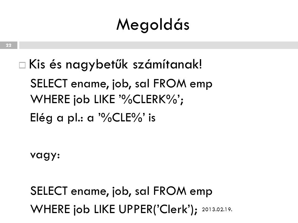 Megoldás  Kis és nagybetűk számítanak! SELECT ename, job, sal FROM emp WHERE job LIKE '%CLERK%'; Elég a pl.: a '%CLE%' is vagy: SELECT ename, job, sa