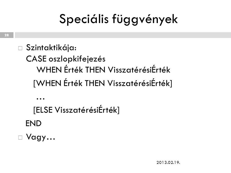 Speciális függvények  Szintaktikája: CASE oszlopkifejezés WHEN Érték THEN VisszatérésiÉrték [WHEN Érték THEN VisszatérésiÉrték] … [ELSE VisszatérésiÉrték] END  Vagy… 2013.02.19.