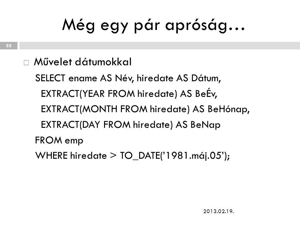 Még egy pár apróság…  Művelet dátumokkal SELECT ename AS Név, hiredate AS Dátum, EXTRACT(YEAR FROM hiredate) AS BeÉv, EXTRACT(MONTH FROM hiredate) AS BeHónap, EXTRACT(DAY FROM hiredate) AS BeNap FROM emp WHERE hiredate > TO_DATE('1981.máj.05'); 2013.02.19.