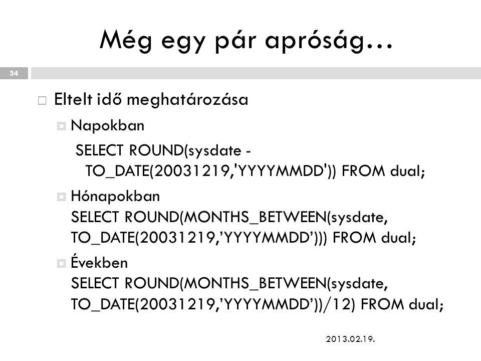Még egy pár apróság…  Eltelt idő meghatározása  Napokban SELECT ROUND(sysdate - TO_DATE(20031219, YYYYMMDD )) FROM dual;  Hónapokban SELECT ROUND(MONTHS_BETWEEN(sysdate, TO_DATE(20031219,'YYYYMMDD'))) FROM dual;  Években SELECT ROUND(MONTHS_BETWEEN(sysdate, TO_DATE(20031219,'YYYYMMDD'))/12) FROM dual; 2013.02.19.
