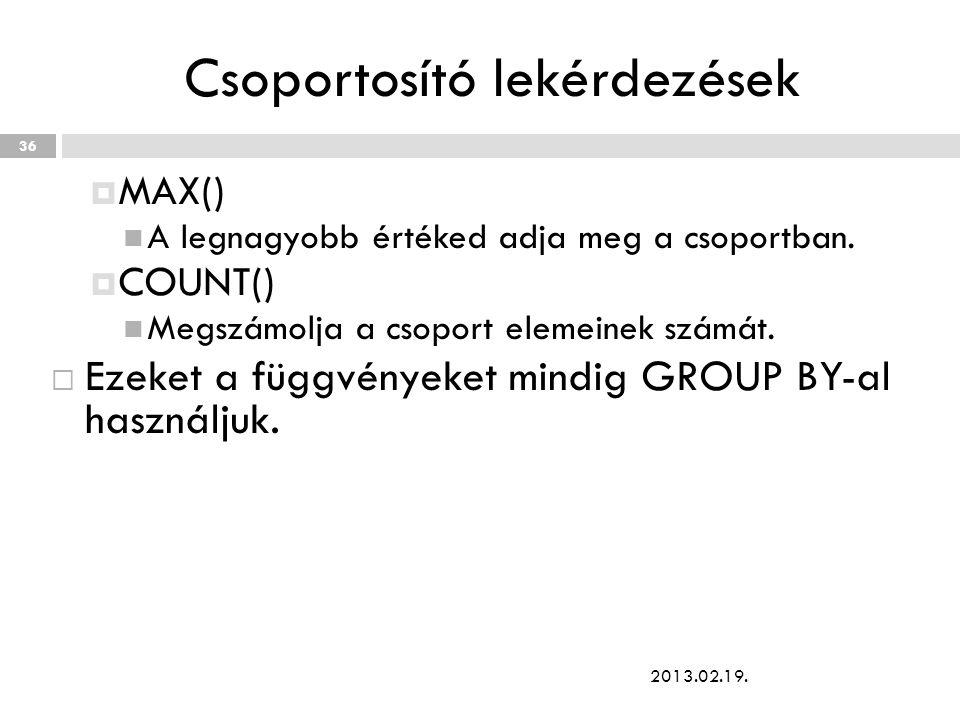Csoportosító lekérdezések  MAX() A legnagyobb értéked adja meg a csoportban.  COUNT() Megszámolja a csoport elemeinek számát.  Ezeket a függvényeke