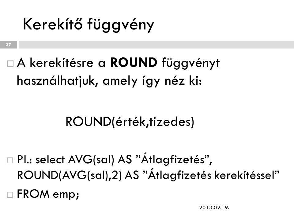 Kerekítő függvény  A kerekítésre a ROUND függvényt használhatjuk, amely így néz ki: ROUND(érték,tizedes)  Pl.: select AVG(sal) AS Átlagfizetés , ROUND(AVG(sal),2) AS Átlagfizetés kerekítéssel  FROM emp; 2013.02.19.