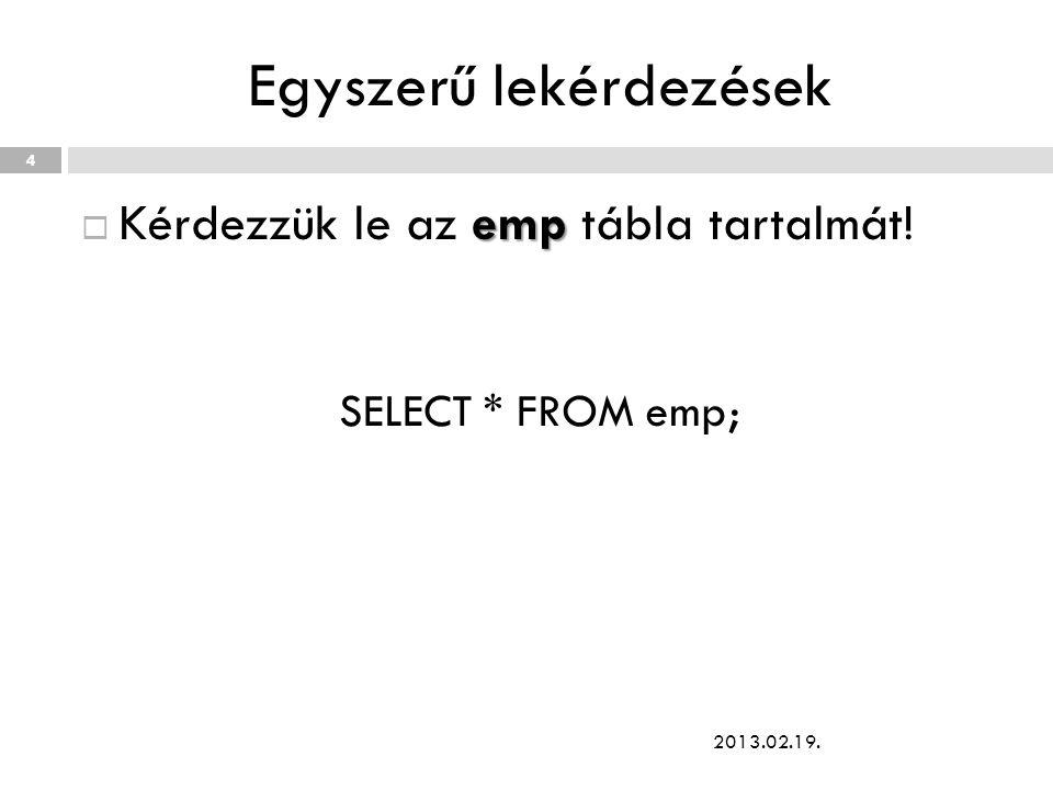 Egyszerű lekérdezések emp  Kérdezzük le az emp tábla tartalmát! SELECT * FROM emp; 2013.02.19. 4