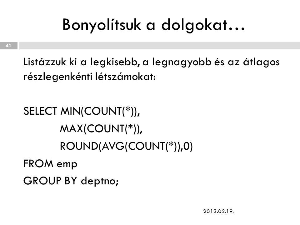 Bonyolítsuk a dolgokat… Listázzuk ki a legkisebb, a legnagyobb és az átlagos részlegenkénti létszámokat: SELECT MIN(COUNT(*)), MAX(COUNT(*)), ROUND(AVG(COUNT(*)),0) FROM emp GROUP BY deptno; 2013.02.19.