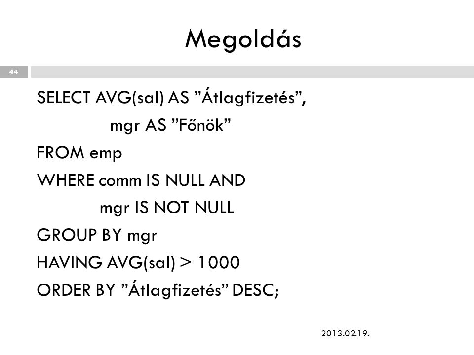 Megoldás SELECT AVG(sal) AS Átlagfizetés , mgr AS Főnök FROM emp WHERE comm IS NULL AND mgr IS NOT NULL GROUP BY mgr HAVING AVG(sal) > 1000 ORDER BY Átlagfizetés DESC; 2013.02.19.