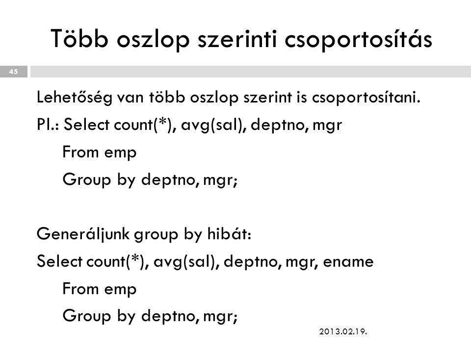 Több oszlop szerinti csoportosítás Lehetőség van több oszlop szerint is csoportosítani. Pl.: Select count(*), avg(sal), deptno, mgr From emp Group by