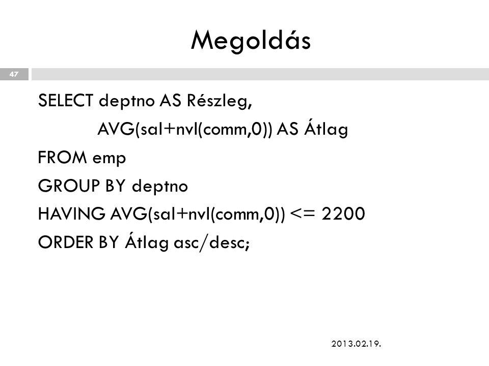Megoldás SELECT deptno AS Részleg, AVG(sal+nvl(comm,0)) AS Átlag FROM emp GROUP BY deptno HAVING AVG(sal+nvl(comm,0)) <= 2200 ORDER BY Átlag asc/desc; 2013.02.19.