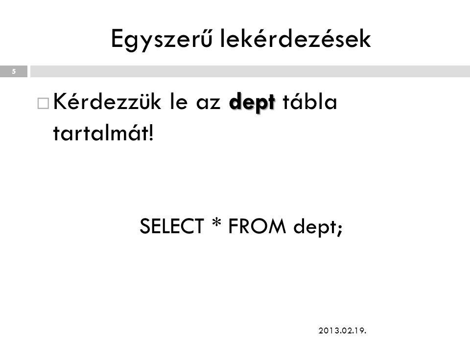 Egyszerű lekérdezések dept  Kérdezzük le az dept tábla tartalmát! SELECT * FROM dept; 2013.02.19. 5