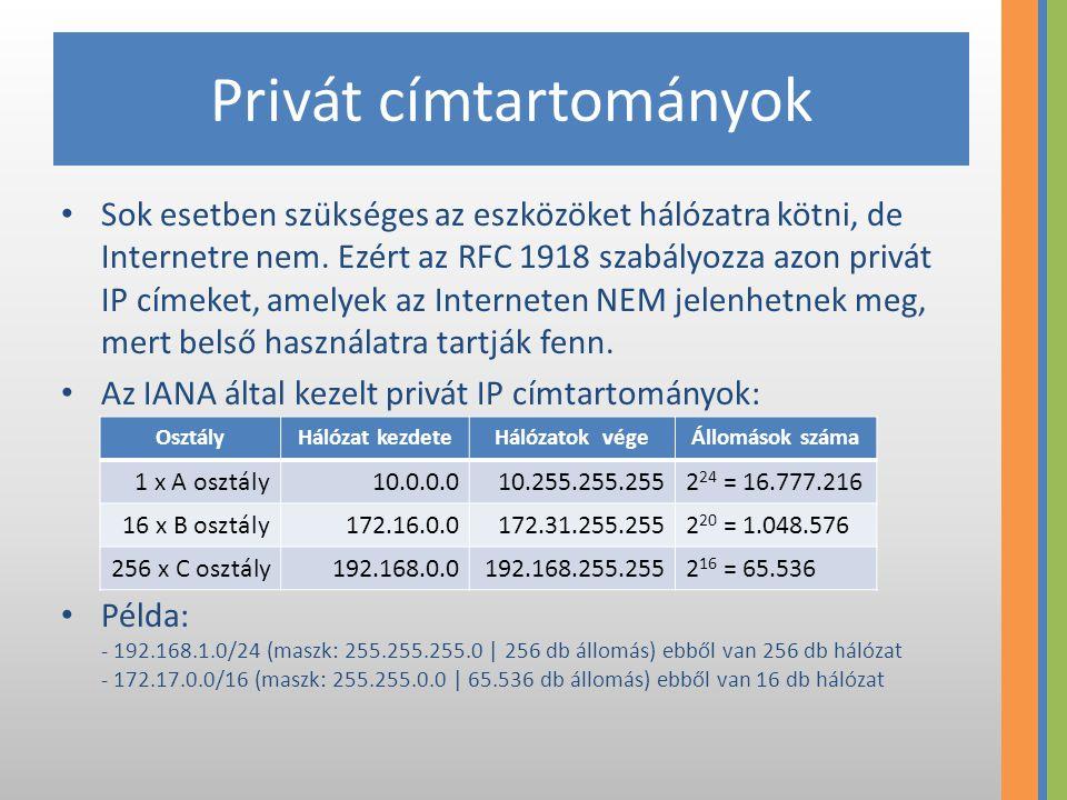 Privát címtartományok Sok esetben szükséges az eszközöket hálózatra kötni, de Internetre nem. Ezért az RFC 1918 szabályozza azon privát IP címeket, am