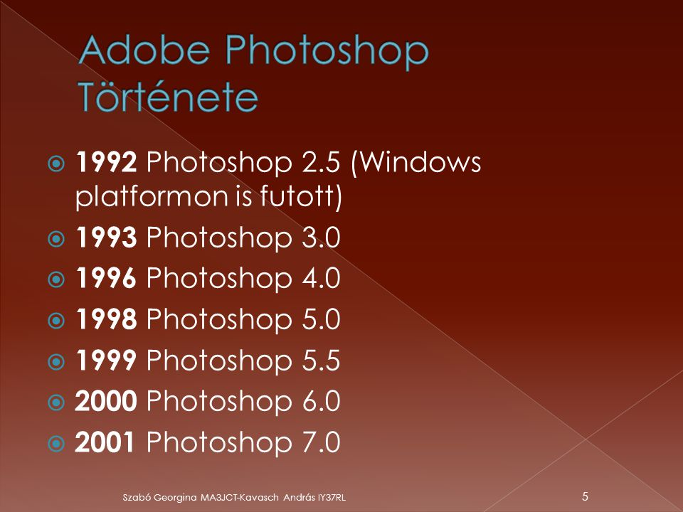  1992 Photoshop 2.5 (Windows platformon is futott)  1993 Photoshop 3.0  1996 Photoshop 4.0  1998 Photoshop 5.0  1999 Photoshop 5.5  2000 Photosh