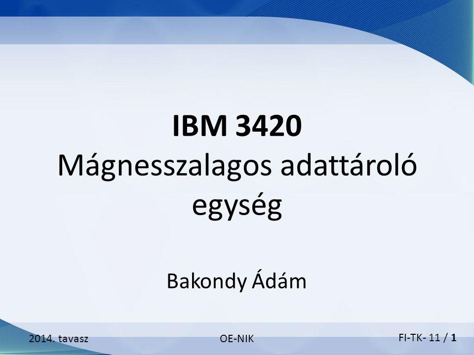 IBM 3420 Mágnesszalagos adattároló egység 2014. tavaszOE-NIK Bakondy Ádám FI-TK- 11 / 1