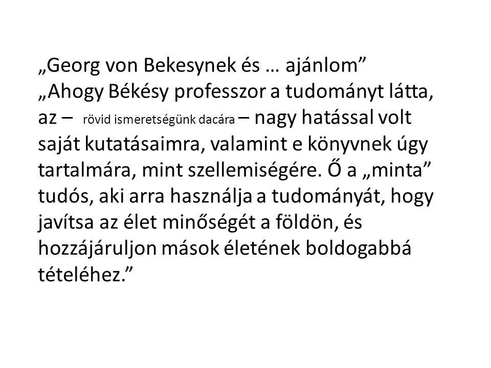 """""""Georg von Bekesynek és … ajánlom"""" """"Ahogy Békésy professzor a tudományt látta, az – rövid ismeretségünk dacára – nagy hatással volt saját kutatásaimra"""