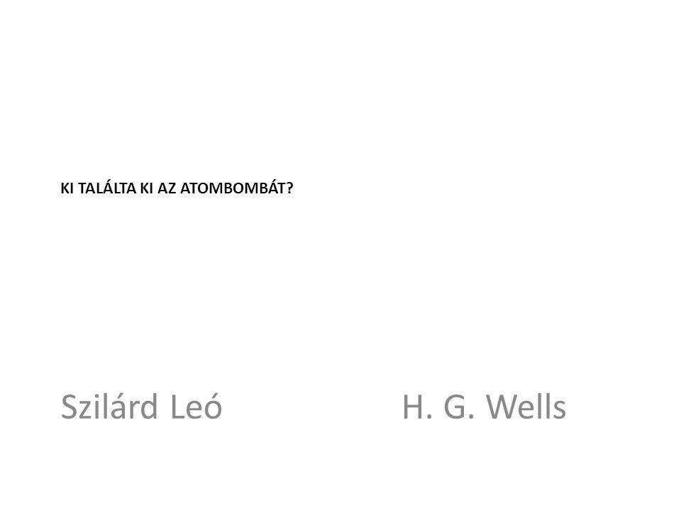 KI TALÁLTA KI AZ ATOMBOMBÁT? Szilárd Leó H. G. Wells