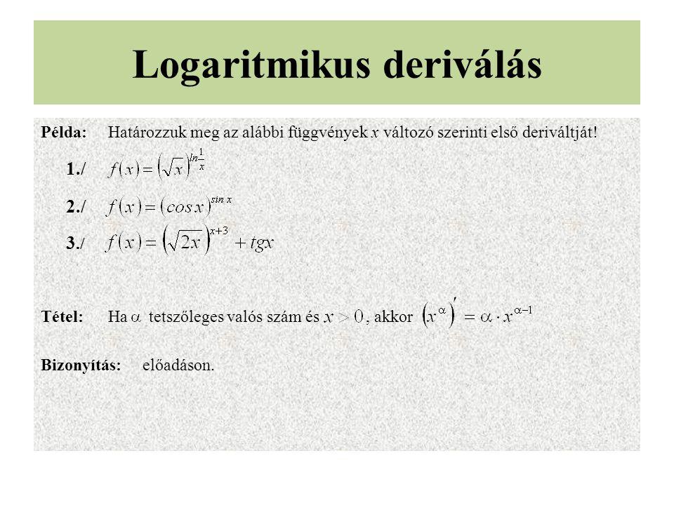 Logaritmikus deriválás Példa:Határozzuk meg az alábbi függvények x változó szerinti első deriváltját! 1./ 2./ 3./ Tétel:Ha tetszőleges valós szám és,