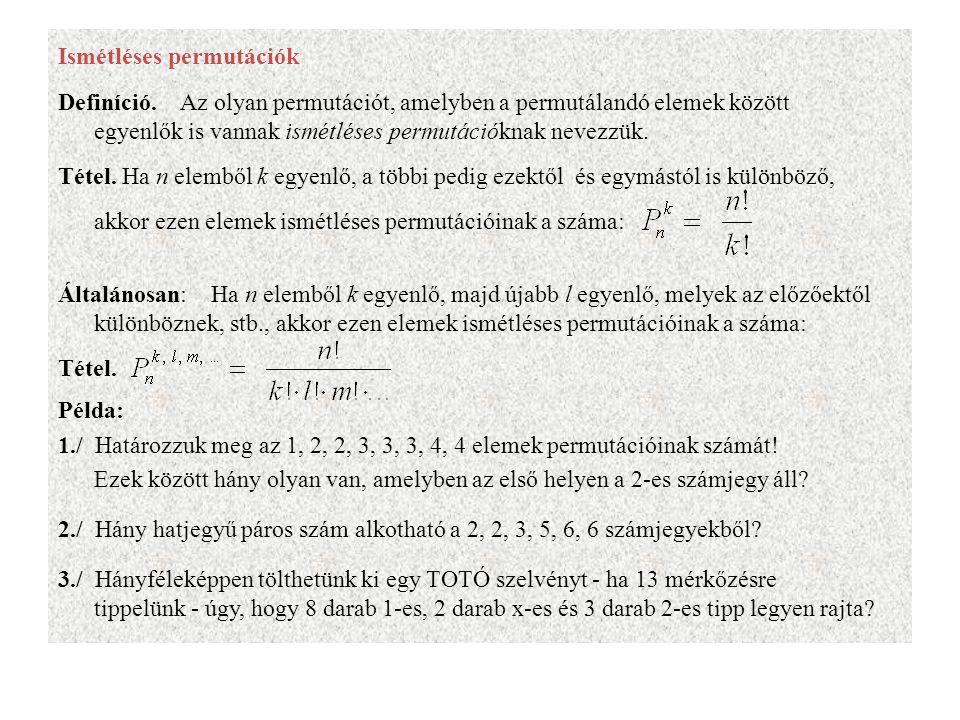 Ismétléses permutációk Definíció. Az olyan permutációt, amelyben a permutálandó elemek között egyenlők is vannak ismétléses permutációknak nevezzük. T