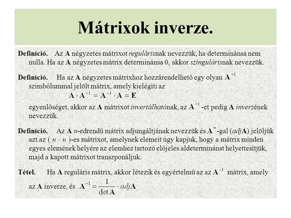 Mátrixok inverze. Definíció. Az A négyzetes mátrixot regulárisnak nevezzük, ha determinánsa nem nulla. Ha az A négyzetes mátrix determinánsa 0, akkor