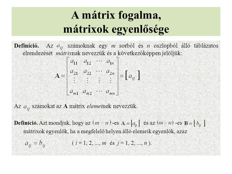 A mátrix fogalma, mátrixok egyenlősége Definíció. Az számoknak egy m sorból és n oszlopból álló táblázatos elrendezését mátrixnak nevezzük és a követk
