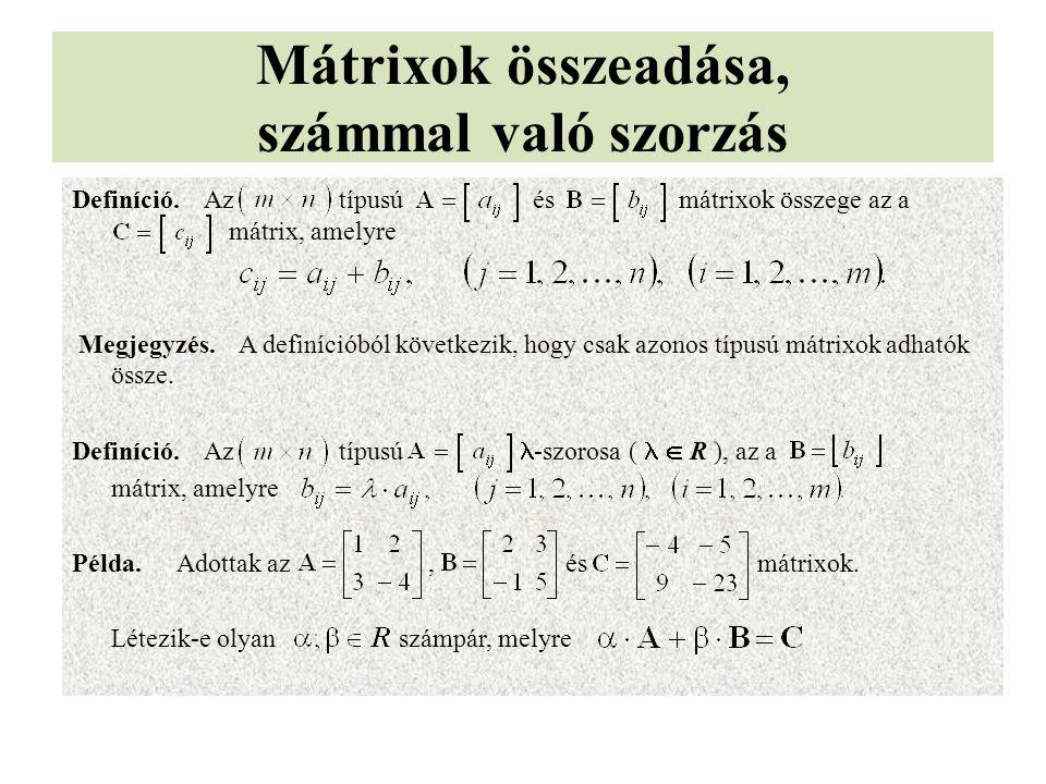 Mátrixok összeadása, számmal való szorzás Definíció. Az típusú és mátrixok összege az a mátrix, amelyre Megjegyzés. A definícióból következik, hogy cs