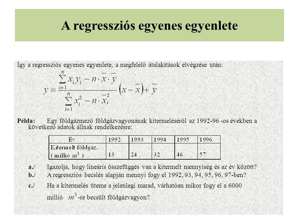A regressziós egyenes egyenlete Így a regressziós egyenes egyenlete, a megfelelő átalakítások elvégzése után: Példa:Egy földgázmező földgázvagyonának kitermeléséről az 1992-96 -os években a következő adatok állnak rendelkezésre: a./ Igazolja, hogy lineáris összefüggés van a kitermelt mennyiség és az év között.