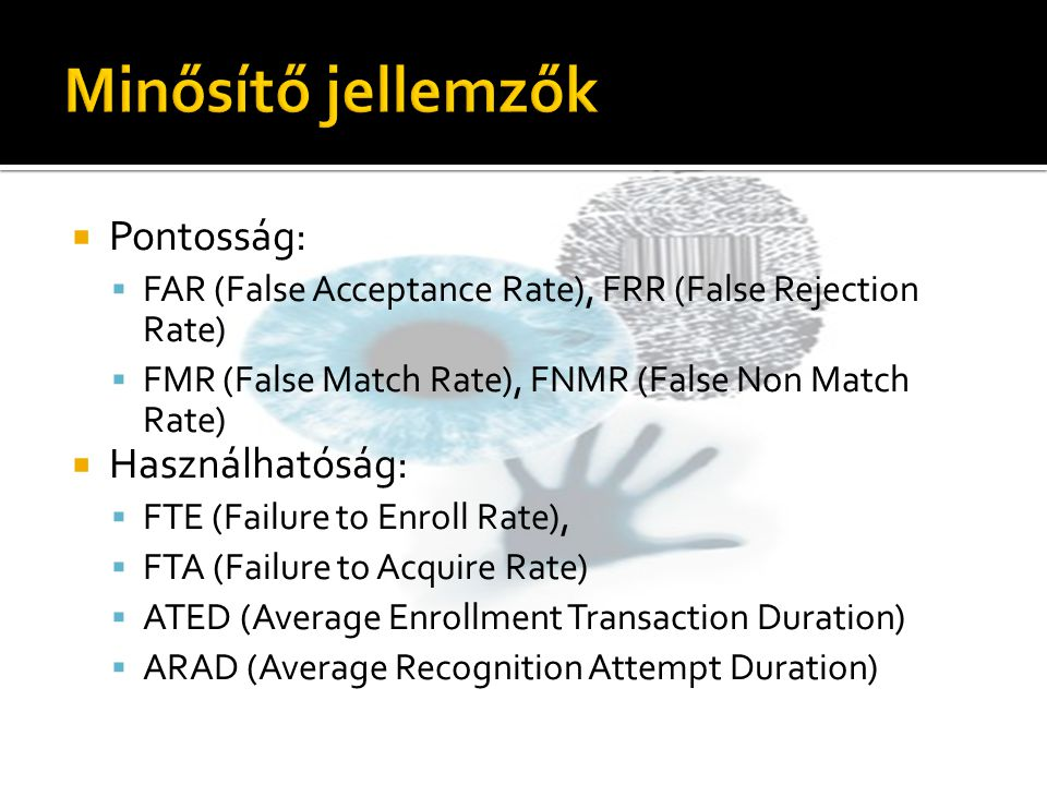  Pontosság:  FAR (False Acceptance Rate), FRR (False Rejection Rate)  FMR (False Match Rate), FNMR (False Non Match Rate)  Használhatóság:  FTE (Failure to Enroll Rate),  FTA (Failure to Acquire Rate)  ATED (Average Enrollment Transaction Duration)  ARAD (Average Recognition Attempt Duration)