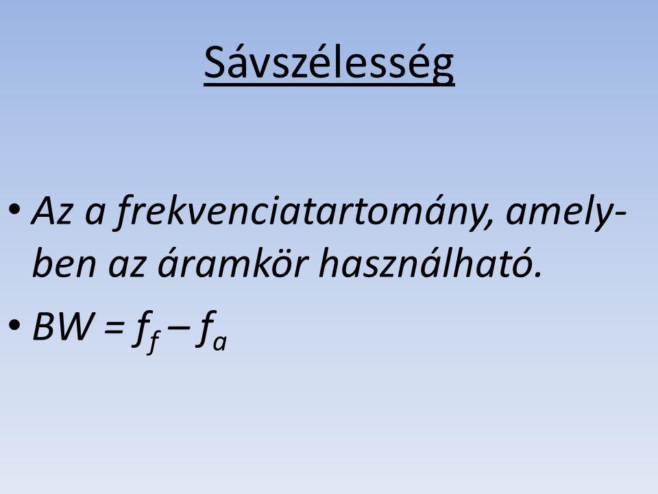 Sávszélesség Az a frekvenciatartomány, amely- ben az áramkör használható. BW = ff ff – fafa