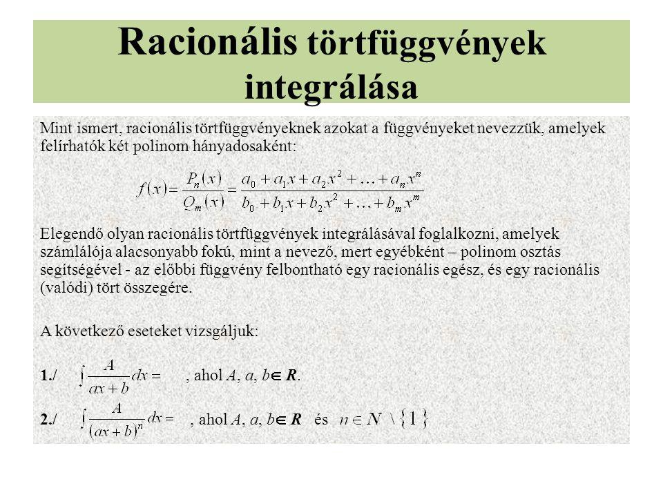 Racionális törtfüggvények integrálása Mint ismert, racionális törtfüggvényeknek azokat a függvényeket nevezzük, amelyek felírhatók két polinom hányadosaként: Elegendő olyan racionális törtfüggvények integrálásával foglalkozni, amelyek számlálója alacsonyabb fokú, mint a nevező, mert egyébként – polinom osztás segítségével - az előbbi függvény felbontható egy racionális egész, és egy racionális (valódi) tört összegére.