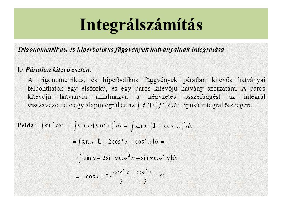Trigonometrikus, és hiperbolikus függvények hatványainak integrálása I./ Páratlan kitevő esetén: A trigonometrikus, és hiperbolikus függvények páratlan kitevős hatványai felbonthatók egy elsőfokú, és egy páros kitevőjű hatvány szorzatára.