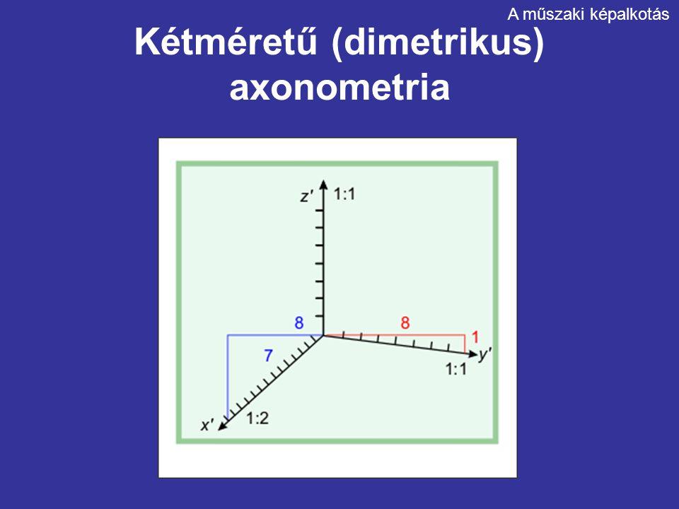 Kétméretű (dimetrikus) axonometria A műszaki képalkotás