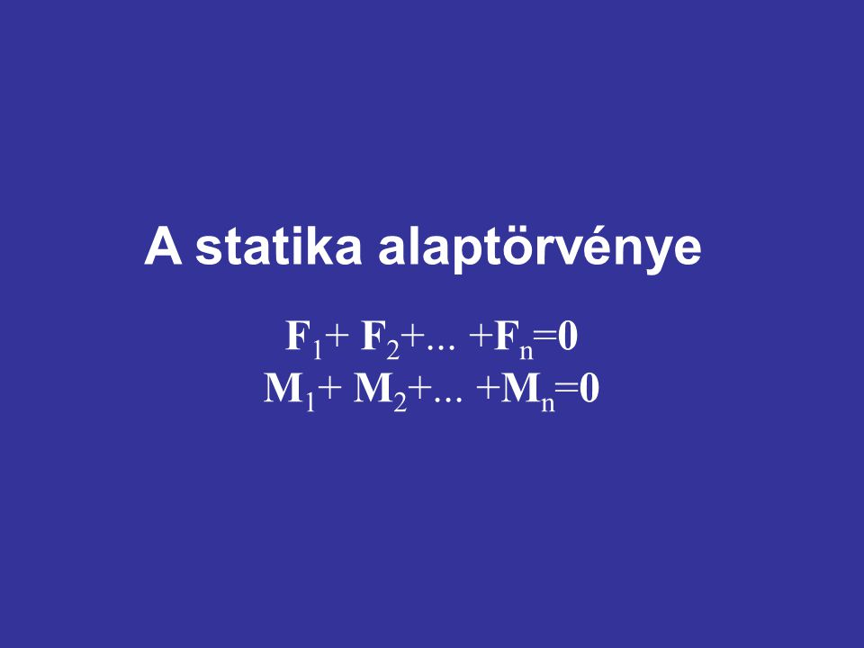 A statika alaptörvénye F 1 + F 2 +... +F n =0 M 1 + M 2 +... +M n =0