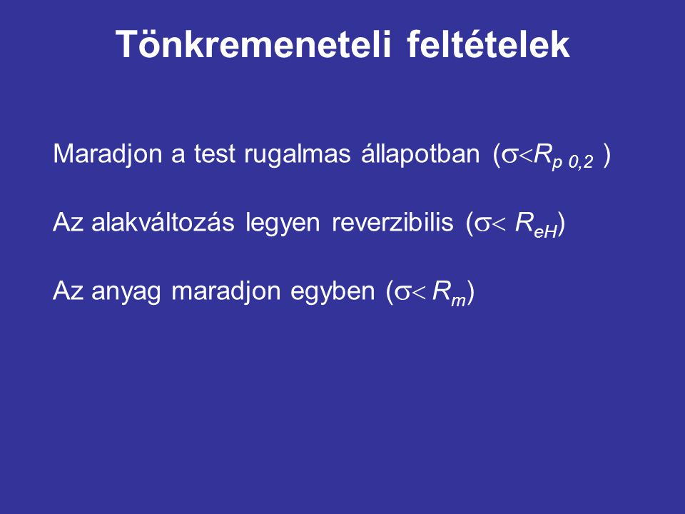 Tönkremeneteli feltételek Maradjon a test rugalmas állapotban (   R p 0,2 ) Az alakváltozás legyen reverzibilis (   R eH ) Az anyag maradjon egybe