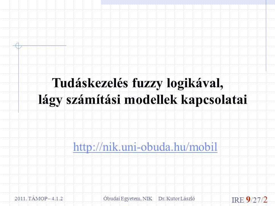 IRE 9 /27/ 2 Óbudai Egyetem, NIK Dr. Kutor László2011. TÁMOP – 4.1.2 http://nik.uni-obuda.hu/mobil Tudáskezelés fuzzy logikával, lágy számítási modell