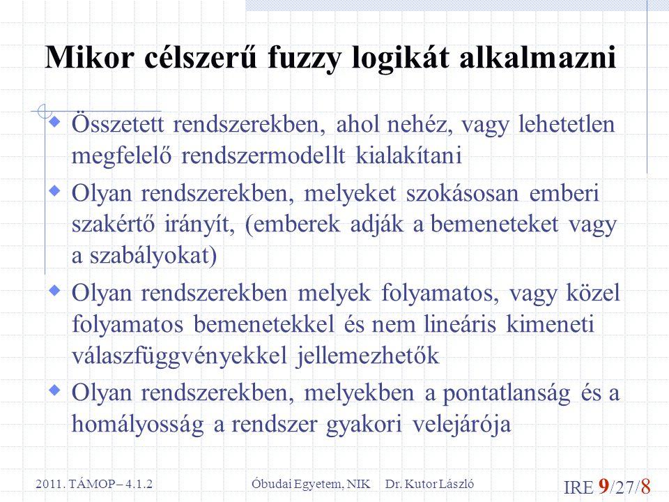 IRE 9 /27/ 8 Óbudai Egyetem, NIK Dr. Kutor László2011. TÁMOP – 4.1.2 Mikor célszerű fuzzy logikát alkalmazni  Összetett rendszerekben, ahol nehéz, va