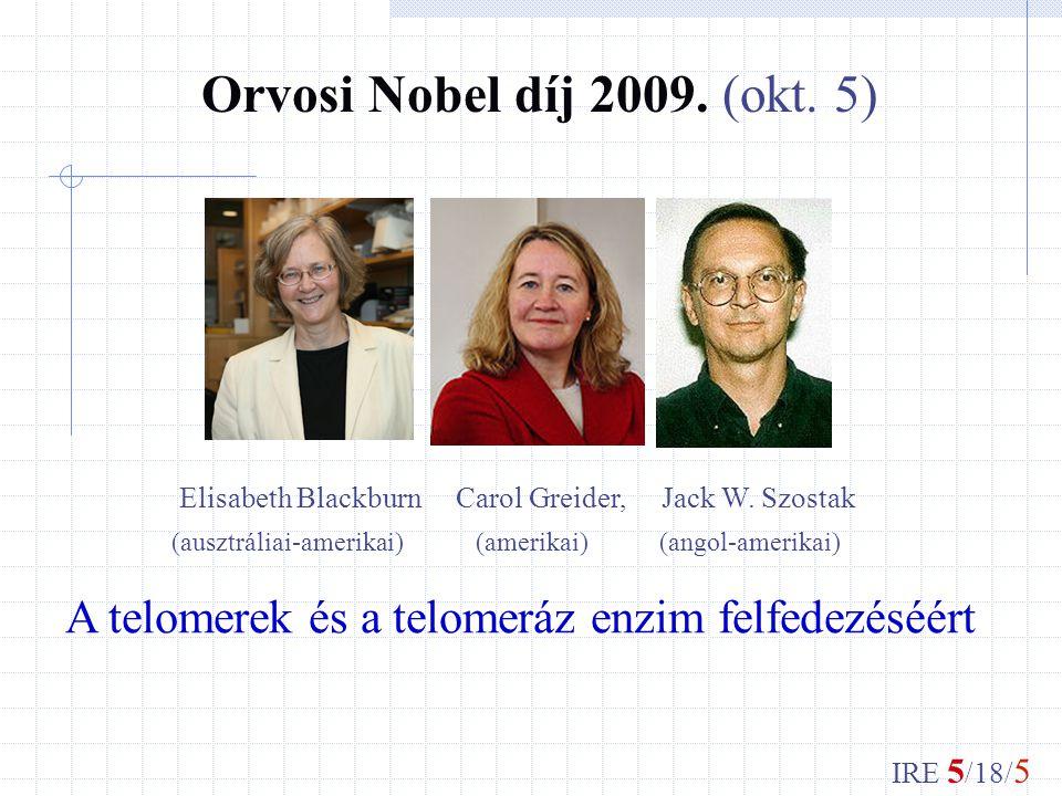 IRE 5 /18/ 5 Orvosi Nobel díj 2009. (okt. 5) Elisabeth Blackburn Carol Greider, Jack W.
