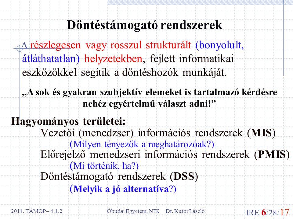 IRE 6 /28/ 17 Óbudai Egyetem, NIK Dr. Kutor László2011. TÁMOP – 4.1.2 Döntéstámogató rendszerek A részlegesen vagy rosszul strukturált (bonyolult, átl