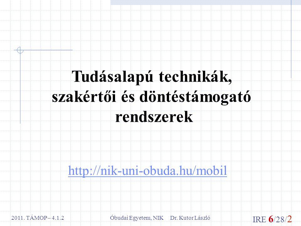 IRE 6 /28/ 2 Óbudai Egyetem, NIK Dr. Kutor László2011. TÁMOP – 4.1.2 http://nik-uni-obuda.hu/mobil Tudásalapú technikák, szakértői és döntéstámogató r