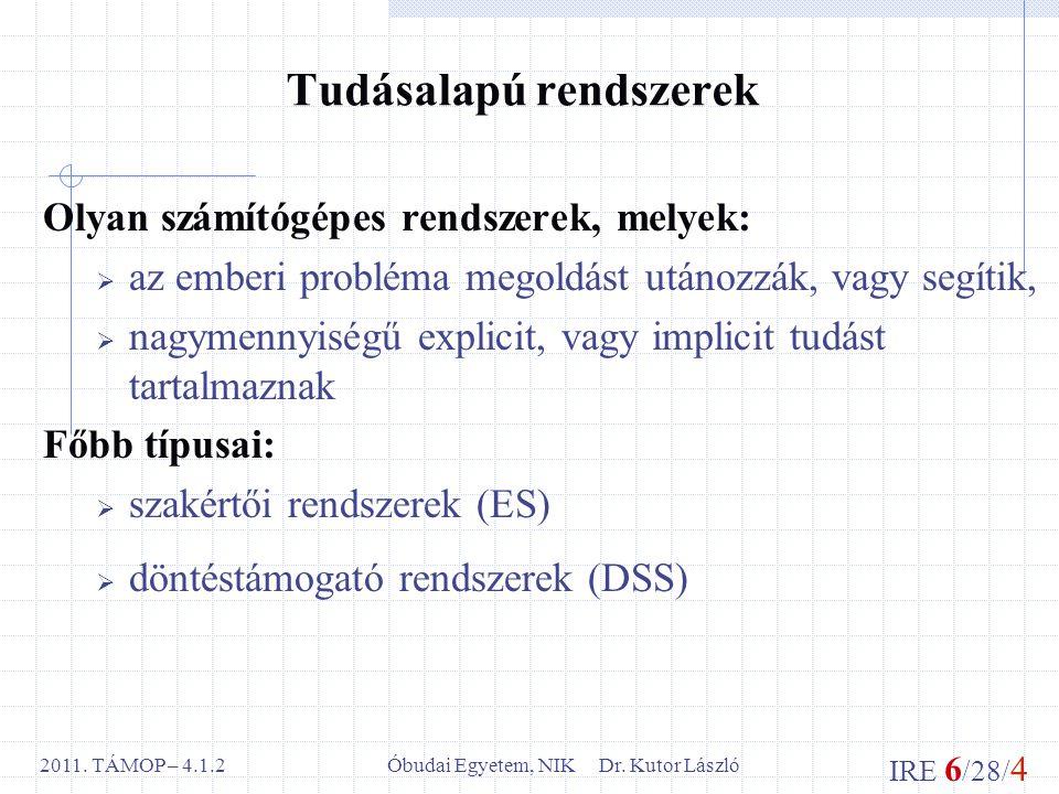IRE 6 /28/ 4 Óbudai Egyetem, NIK Dr. Kutor László2011. TÁMOP – 4.1.2 Tudásalapú rendszerek Olyan számítógépes rendszerek, melyek:  az emberi probléma
