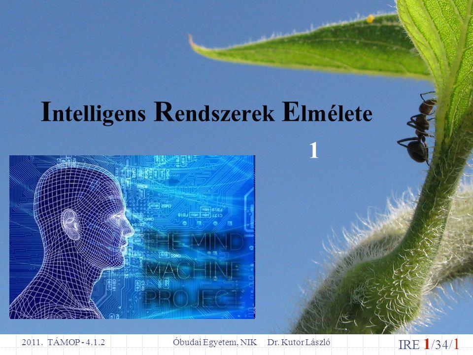 IRE 1 /34/ 1 Óbudai Egyetem, NIK Dr. Kutor László 2011. TÁMOP - 4.1.2 I ntelligens R endszerek E lmélete 1