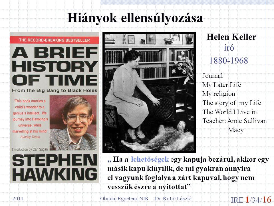"""IRE 1 /34/ 16 Óbudai Egyetem, NIK Dr. Kutor László 2011. Hiányok ellensúlyozása Helen Keller """" Ha a boldogság egy kapuja bezárul, akkor egy másik kapu"""