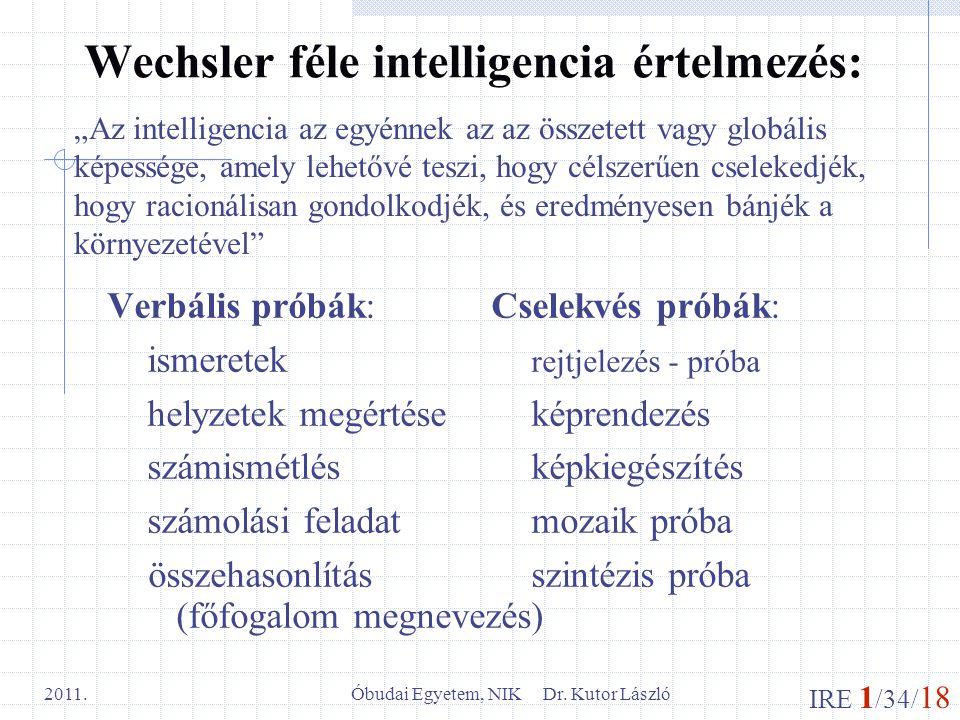 IRE 1 /34/ 18 Óbudai Egyetem, NIK Dr. Kutor László 2011. Wechsler féle intelligencia értelmezés: Verbális próbák: Cselekvés próbák: ismeretek rejtjele