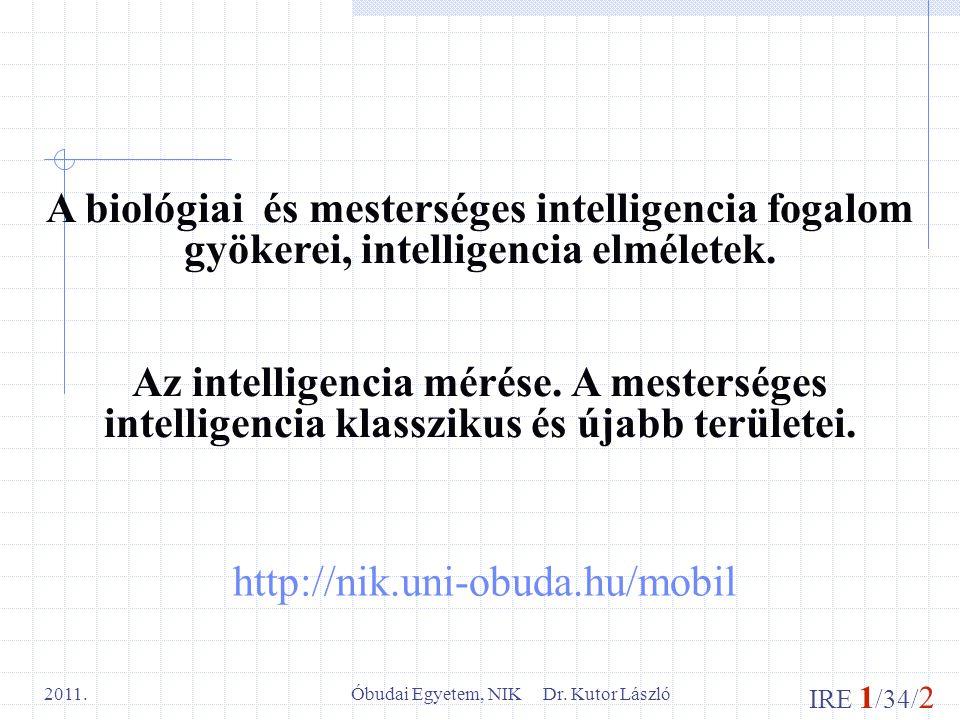 IRE 1 /34/ 2 Óbudai Egyetem, NIK Dr. Kutor László 2011. http://nik.uni-obuda.hu/mobil A biológiai és mesterséges intelligencia fogalom gyökerei, intel