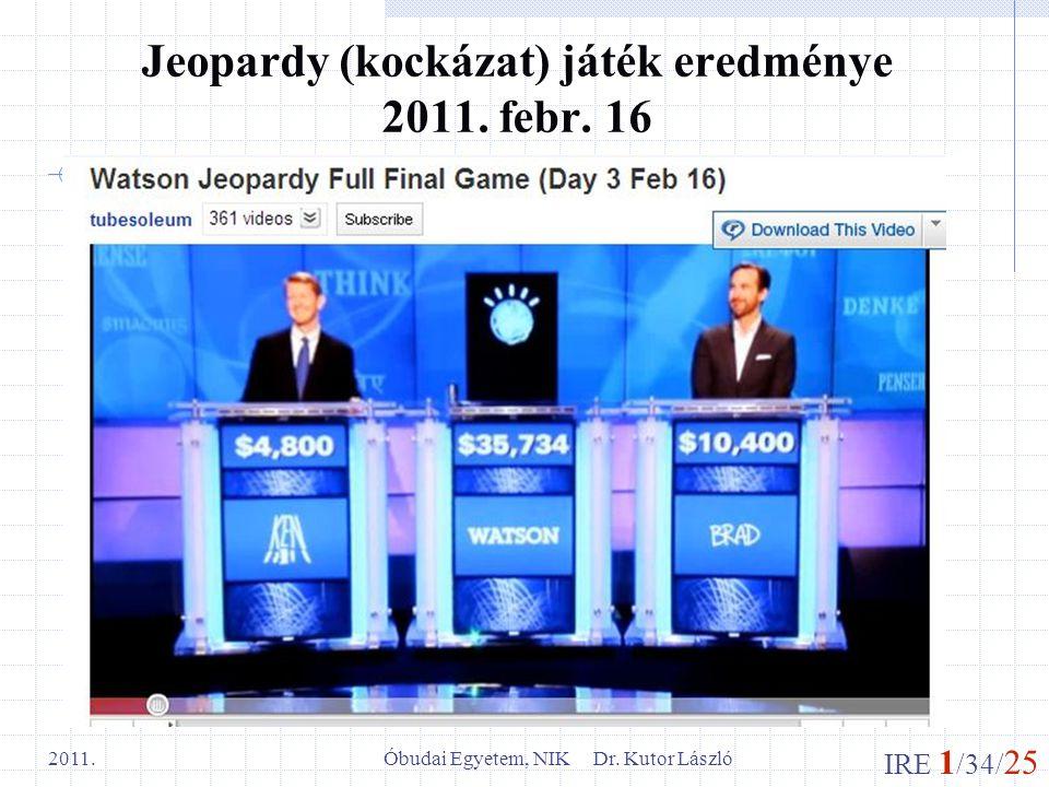 IRE 1 /34/ 25 Óbudai Egyetem, NIK Dr. Kutor László 2011. Jeopardy (kockázat) játék eredménye 2011. febr. 16
