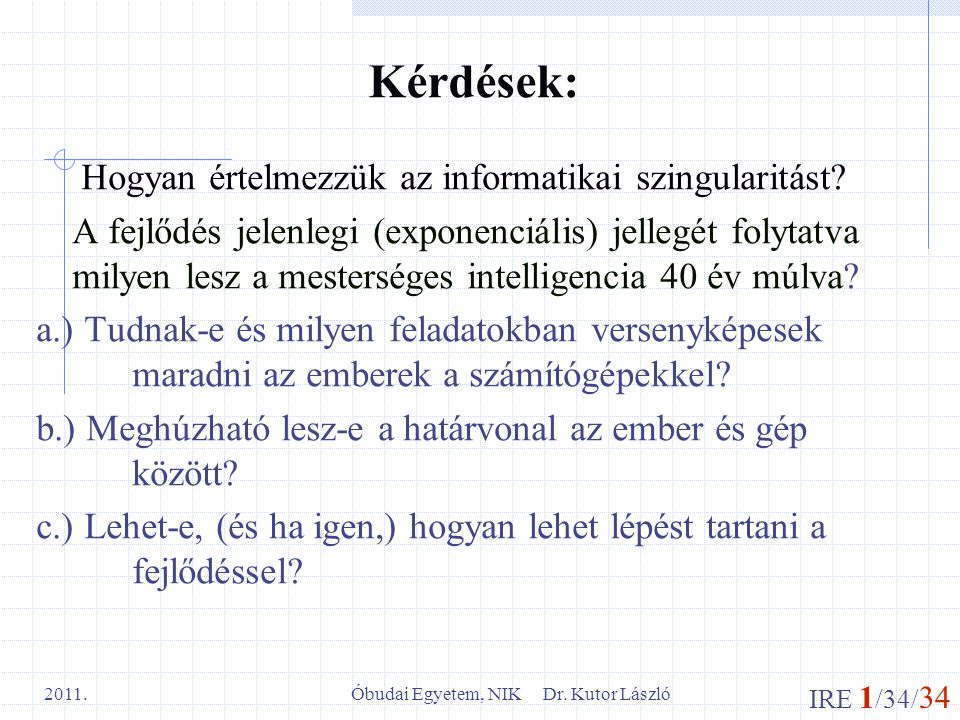 IRE 1 /34/ 34 Óbudai Egyetem, NIK Dr. Kutor László 2011. Kérdések: Hogyan értelmezzük az informatikai szingularitást? A fejlődés jelenlegi (exponenciá