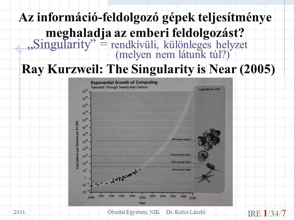 """IRE 1 /34/ 7 Óbudai Egyetem, NIK Dr. Kutor László 2011. Az információ-feldolgozó gépek teljesítménye meghaladja az emberi feldolgozást? """"Singularity"""""""
