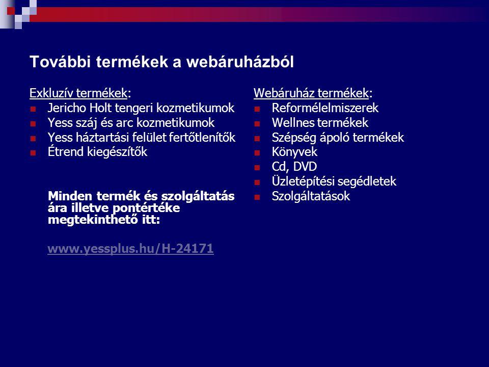 További termékek a webáruházból Exkluzív termékek: Jericho Holt tengeri kozmetikumok Yess száj és arc kozmetikumok Yess háztartási felület fertőtlenítők Étrend kiegészítők Minden termék és szolgáltatás ára illetve pontértéke megtekinthető itt: www.yessplus.hu/H-24171 Webáruház termékek: Reformélelmiszerek Wellnes termékek Szépség ápoló termékek Könyvek Cd, DVD Üzletépítési segédletek Szolgáltatások