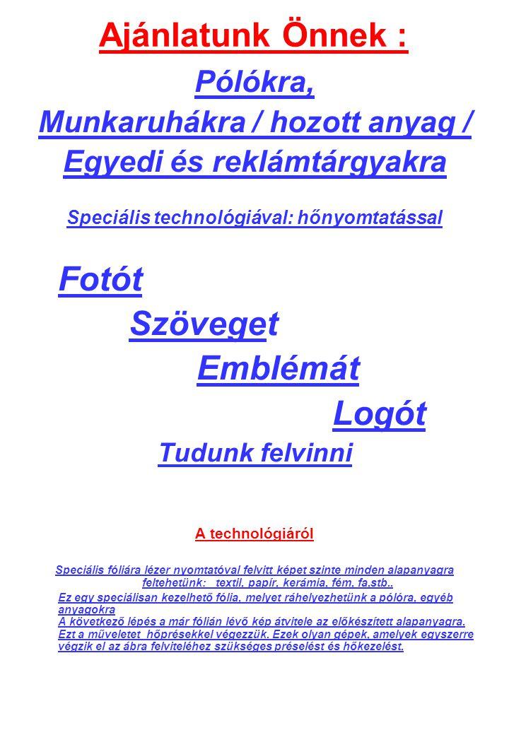 Ajánlatunk Önnek : Pólókra, Munkaruhákra / hozott anyag / Egyedi és reklámtárgyakra Speciális technológiával: hőnyomtatással Fotót Szöveget Emblémát L