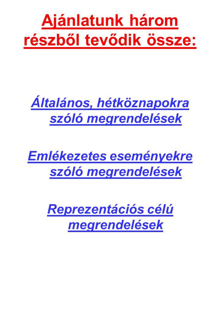 Ajánlatunk három részből tevődik össze: Általános, hétköznapokra szóló megrendelések Emlékezetes eseményekre szóló megrendelések Reprezentációs célú megrendelések