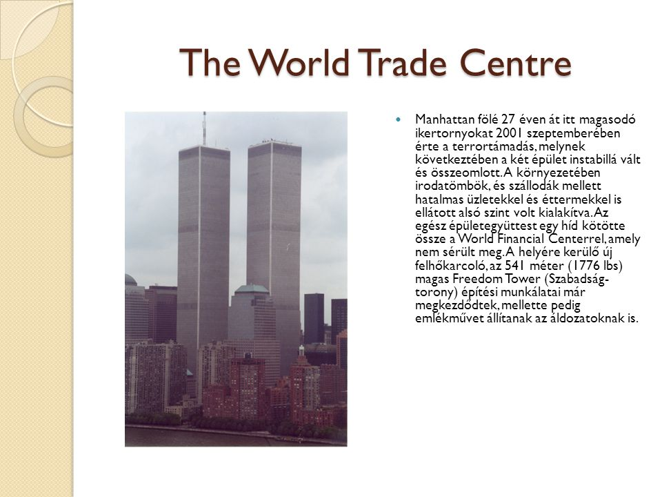The World Trade Centre Manhattan fölé 27 éven át itt magasodó ikertornyokat 2001 szeptemberében érte a terrortámadás, melynek következtében a két épület instabillá vált és összeomlott.