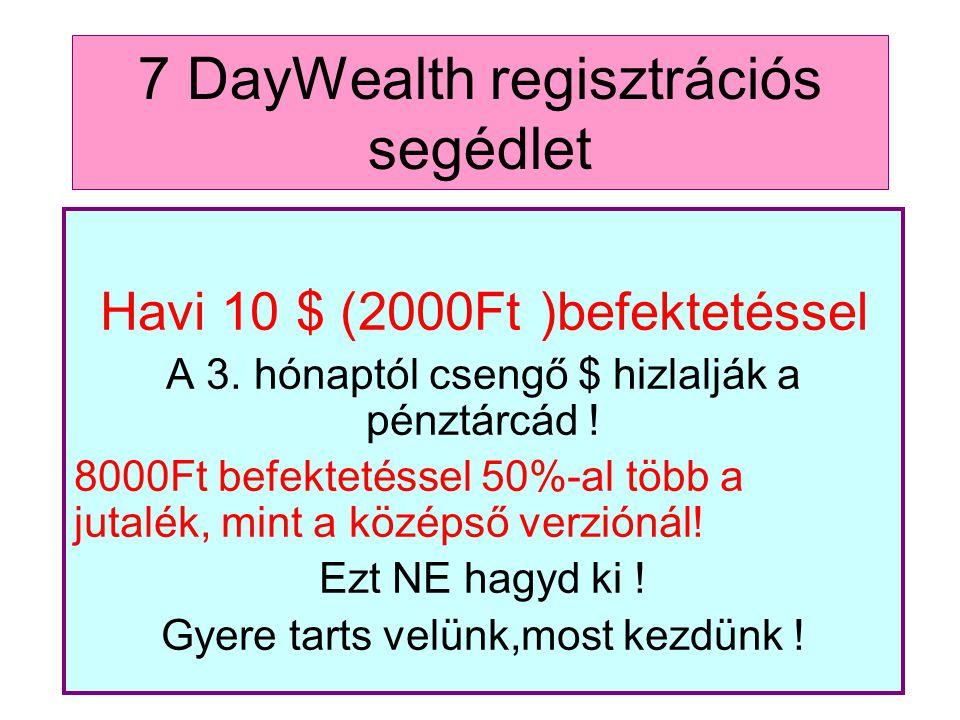 7 DayWealth regisztrációs segédlet Havi 10 $ (2000Ft )befektetéssel A 3. hónaptól csengő $ hizlalják a pénztárcád ! 8000Ft befektetéssel 50%-al több a
